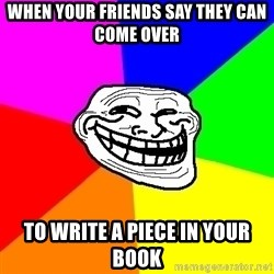 Trollface - when your friends say they can come over to write a piece in your book