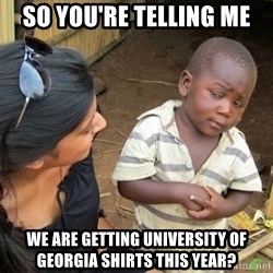 Skeptical 3rd World Kid - So you're telling me we are getting University of Georgia shirts this year?