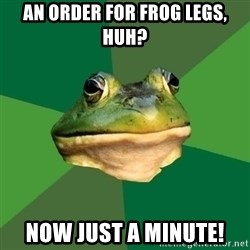 Foul Bachelor Frog - An order for frog legs, huh? NOW JUST A MINUTE!
