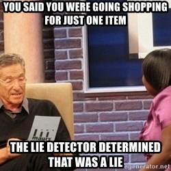 Maury Lie Detector - you said you were going shopping for just one item the lie detector determined that was a lie