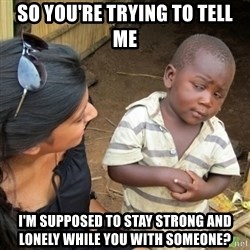 Skeptical 3rd World Kid - So you're trying to tell me I'm supposed to stay strong and lonely while you with someone?