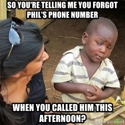 Skeptical 3rd World Kid - So you're telling me you forgot Phil's Phone Number When you called him this afternoon?