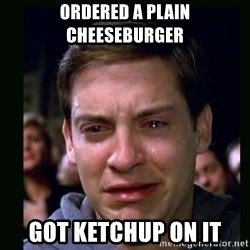 crying peter parker - Ordered a plain cheeseburger got ketchup on it