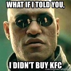What if I told you / Matrix Morpheus - What if I told you, I didn't buy KFC
