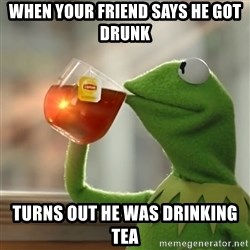 Kermit The Frog Drinking Tea - When your friend says he got drunk Turns out he was drinking Tea
