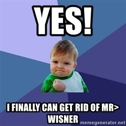 Success Kid - YES!  I FINALLY CAN GET RID OF MR> WISNER