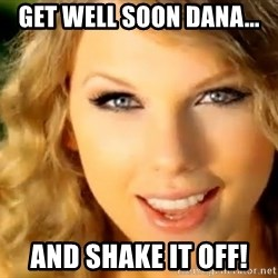 Taylor Swift - Get well soon Dana... And shake it off!