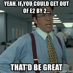 Yeah that'd be great... - Yeah, if you could get out of E2 by 2... That'd be great