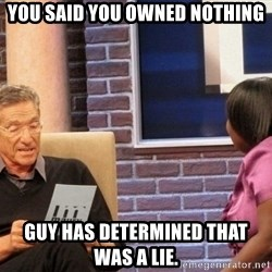 Maury Lie Detector - You said you owned nothing Guy has determined that was a lie.