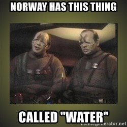 "Star Trek: Pakled - Norway has this thing called ""water"""