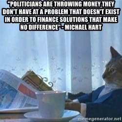 "Sophisticated Cat - ""Politicians are throwing money they don't have at a problem that doesn't exist in order to finance solutions that make no difference"" - Michael Hart"