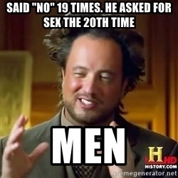 "ancient alien guy - said ""no"" 19 times. he asked for sex the 20th time men"