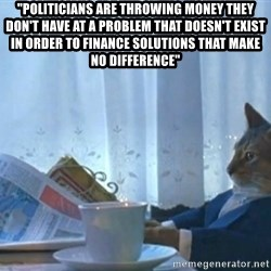 "Sophisticated Cat - ""Politicians are throwing money they don't have at a problem that doesn't exist in order to finance solutions that make no difference"""