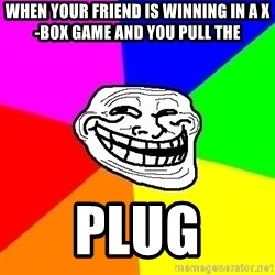 Trollface - when your friend is winning in a x-box game and you pull the plug
