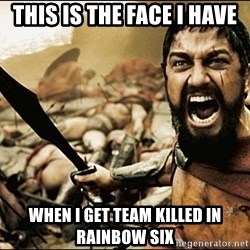 This Is Sparta Meme - this is the face I have when i get team killed in rainbow six