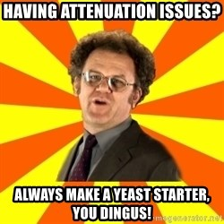 Dr. Steve Brule - Having attenuation issues? Always make a yeast starter, you dingus!