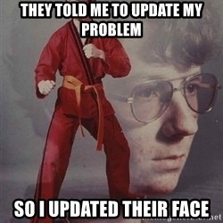 PTSD Karate Kyle - They told me to update my problem so I updated their face