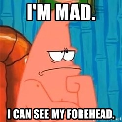 Patrick Wtf? - I'm mad. I can see my forehead.