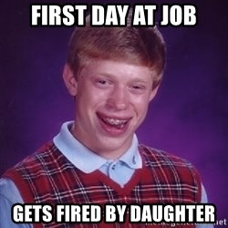 Bad Luck Brian - FIRST DAY AT JOB GETS FIRED BY daughter