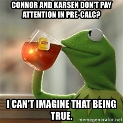Kermit The Frog Drinking Tea - Connor and Karsen don't pay attention in Pre-Calc? I can't imagine that being true.