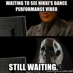 Waiting For - Waiting to See Nikki's dance performance VIDEO Still waiting.😂