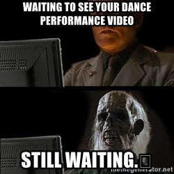 Waiting For - Waiting to see your Dance Performance Video Still waiting.😂