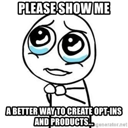Please guy - Please show me a better way to create opt-ins and products...