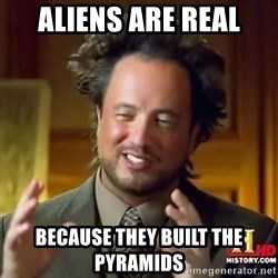 ancient alien guy - ALiens are real because they built the pyramids