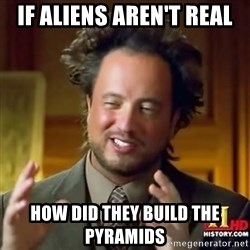 ancient alien guy - if aliens aren't real how did they build the pyramids