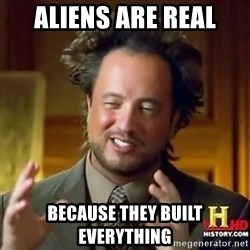 ancient alien guy - aliens are real because they built everything