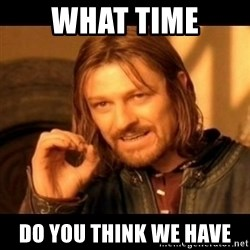 Does not simply walk into mordor Boromir  - What time Do you think we have