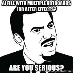 Are you serious face  - Ai file with multiple artboards for After Effects? Are you serious?