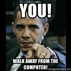 obama pointing - You! Walk Away from the Computer!