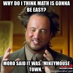 "ancient alien guy - Why do I think math is gonna be easy? Moro said it was ""MikeyMouse town."""