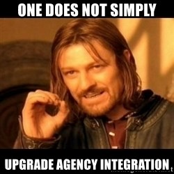 Does not simply walk into mordor Boromir  - One does not simply upgrade Agency Integration