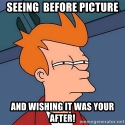 Futurama Fry - Seeing  before picture And wishing it was your after!
