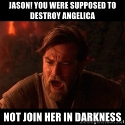 You were the chosen one  - Jason! You were supposed to destroy Angelica  Not join her in darkness