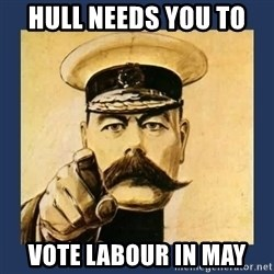 your country needs you - HULL NEEDS YOU TO  VOTE LABOUR IN MAY