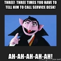 The Count from Sesame Street - THREE!  Three times you have to tell him to call Service Desk! AH-AH-AH-AH-AH!