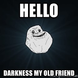 Forever Alone - hello  darkness my old friend