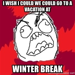Rage FU - I wish I could we could go to a vacation at WINTER BREAK