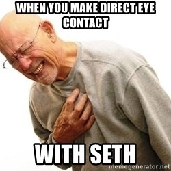 Old Man Heart Attack - When you make direct eye contact with seth