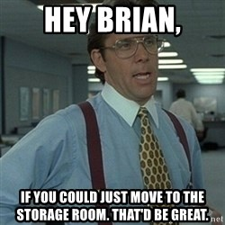 Office Space Boss - hey brian, if you could just move to the storage room. That'd be great.