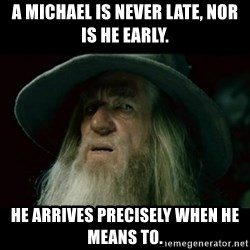 no memory gandalf - A Michael is never late, nor is he early. He arrives precisely when he means to.