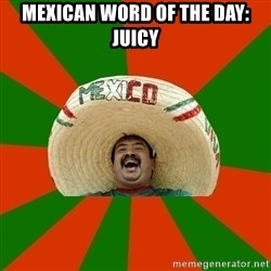 Successful Mexican - Mexican word of the day: Juicy