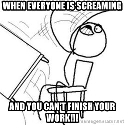 Flip table meme - when everyone is screaming and you can't finish your work!!!