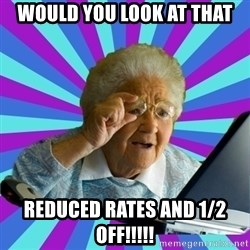 old lady - would you look at that reduced rates and 1/2 off!!!!!