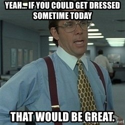 Office Space Boss - Yeah... If you could get dressed sometime today That would be great.