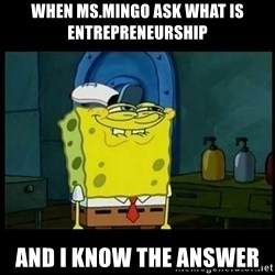Don't you, Squidward? - when ms.mingo ask what is entrepreneurship  and i know the answer