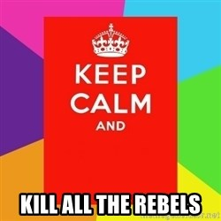 Keep calm and - kill all the rebels